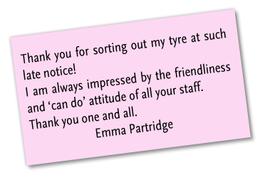 Thank you for sorting out my tyre at such late notice! I am always impressed by the friendliness and 'can do' attitude of all your staff. Thank you one and all. Emma Partridge