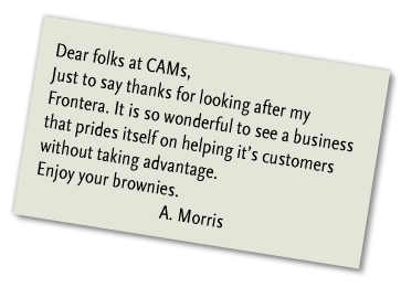 Dear folks at CAMs, Just to say thanks for looking after my Frontera. It is so wonderful to see a business that prides itself on helping it's customers without taking advantage. Enjoy your brownies. A. Morris